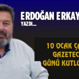Erdoğan Erkaymaz Yazdı ; 10 Ocak Çalışan Gazeteciler Günü Kutlu Olsun…